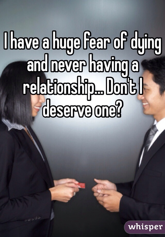 I have a huge fear of dying and never having a relationship... Don't I deserve one?