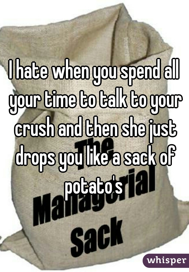 I hate when you spend all your time to talk to your crush and then she just drops you like a sack of potato's