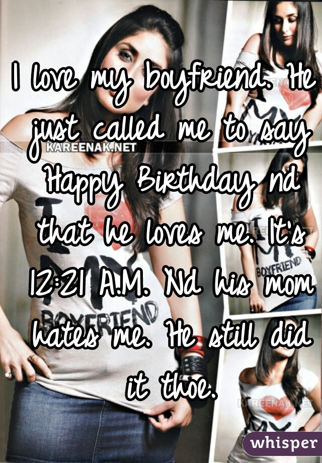 I love my boyfriend. He just called me to say Happy Birthday nd that he loves me. It's 12:21 A.M. Nd his mom hates me. He still did it thoe.