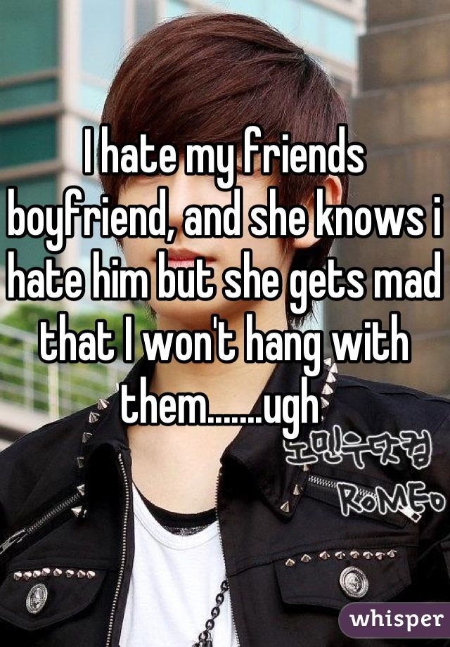 I hate my friends boyfriend, and she knows i hate him but she gets mad that I won't hang with them.......ugh