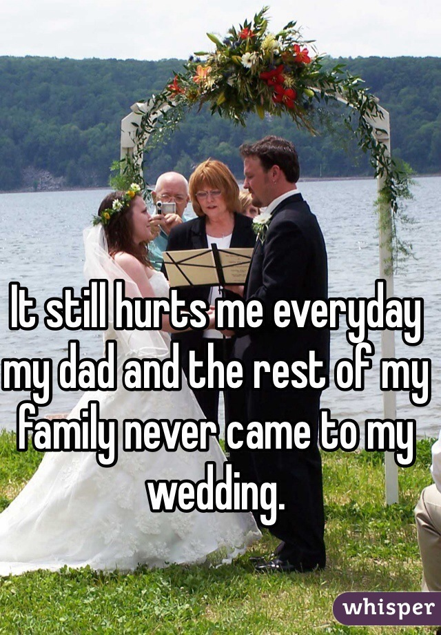 It still hurts me everyday my dad and the rest of my family never came to my wedding.