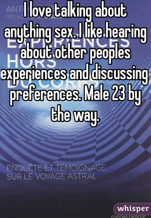 I love talking about anything sex. I like hearing about other peoples experiences and discussing preferences. Male 23 by the way.