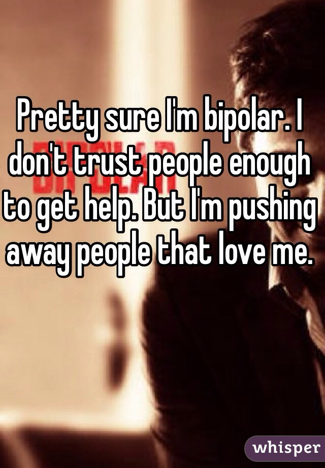 Pretty sure I'm bipolar. I don't trust people enough to get help. But I'm pushing away people that love me.
