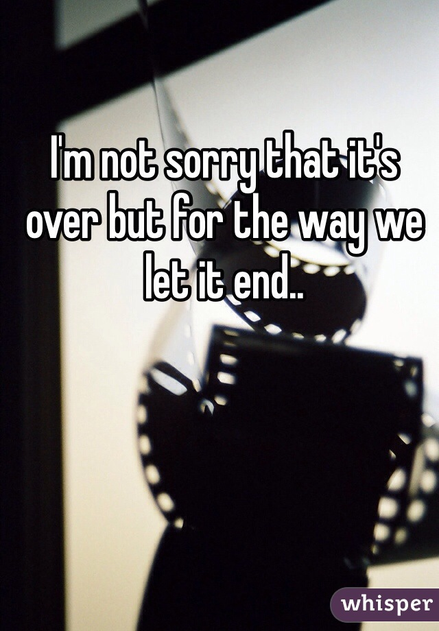 I'm not sorry that it's over but for the way we let it end..