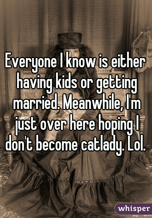 Everyone I know is either having kids or getting married. Meanwhile, I'm just over here hoping I don't become catlady. Lol.