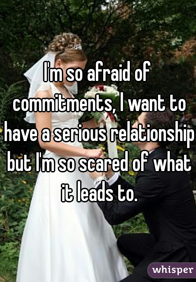 I'm so afraid of commitments, I want to have a serious relationship but I'm so scared of what it leads to.