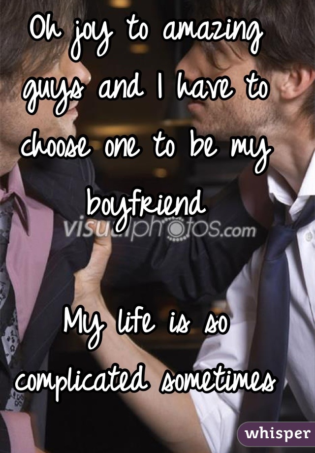 Oh joy to amazing guys and I have to choose one to be my boyfriend   My life is so complicated sometimes