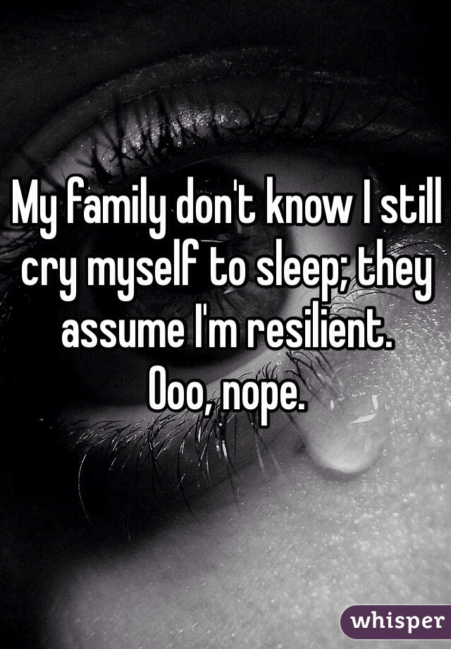 My family don't know I still cry myself to sleep; they assume I'm resilient.  Ooo, nope.