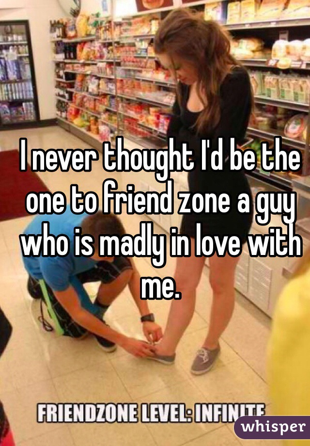 I never thought I'd be the one to friend zone a guy who is madly in love with me.