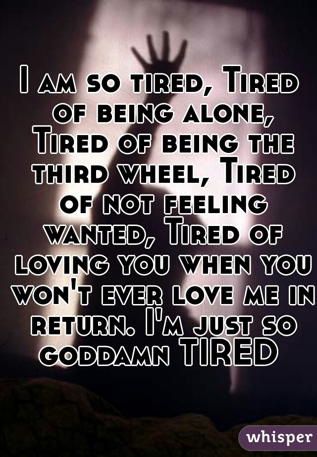 I am so tired, Tired of being alone, Tired of being the third wheel, Tired of not feeling wanted, Tired of loving you when you won't ever love me in return. I'm just so goddamn TIRED