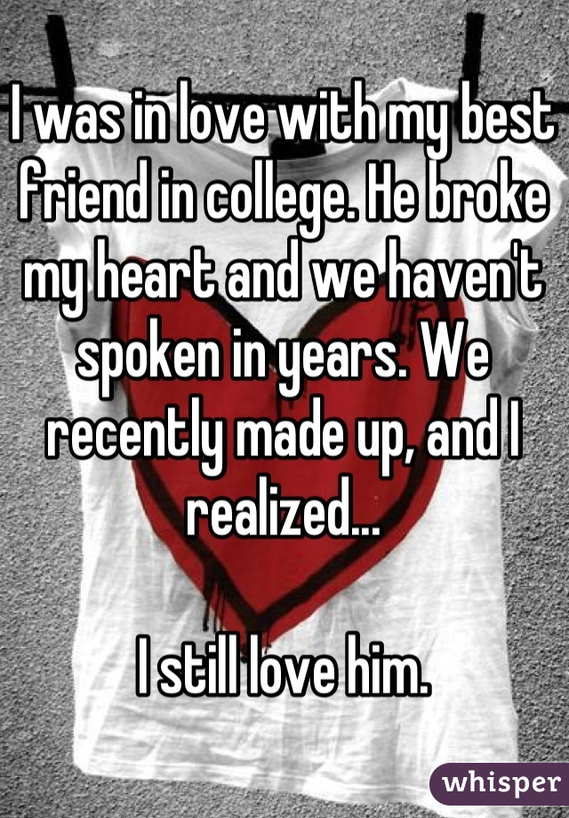 I was in love with my best friend in college. He broke my heart and we haven't spoken in years. We recently made up, and I realized...  I still love him.
