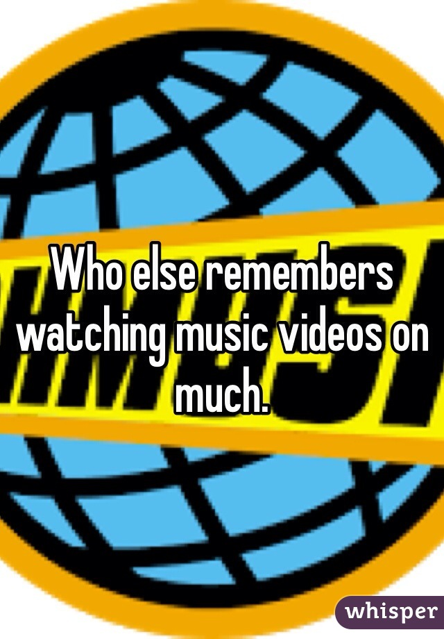 Who else remembers watching music videos on much.