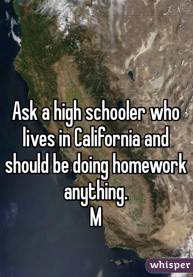 Ask a high schooler who lives in California and should be doing homework anything. M
