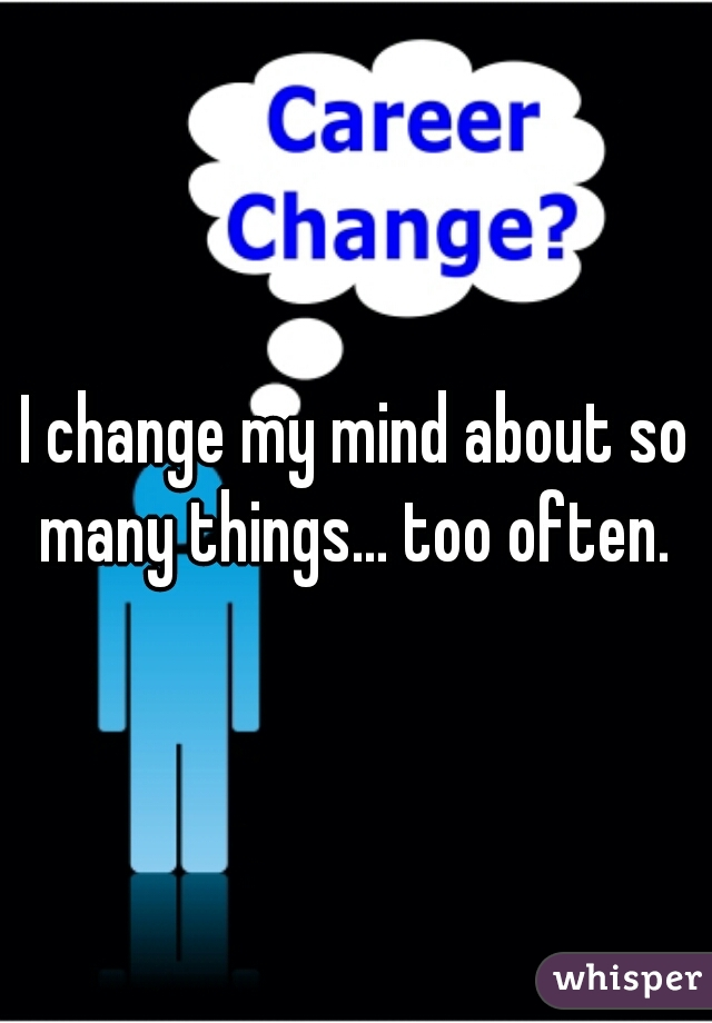 I change my mind about so many things... too often.