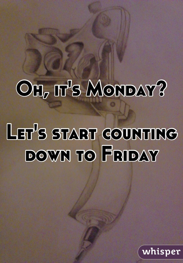 Oh, it's Monday?  Let's start counting down to Friday