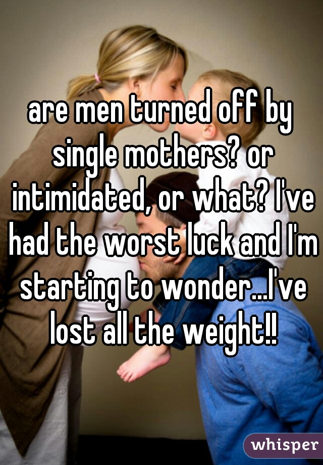 are men turned off by single mothers? or intimidated, or what? I've had the worst luck and I'm starting to wonder...I've lost all the weight!!