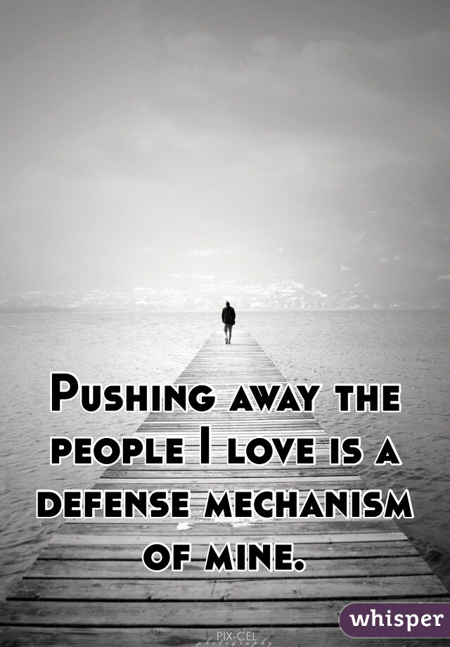 Pushing away the people I love is a defense mechanism of mine.
