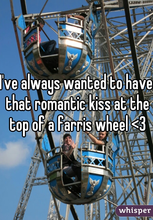 I've always wanted to have that romantic kiss at the top of a farris wheel <3