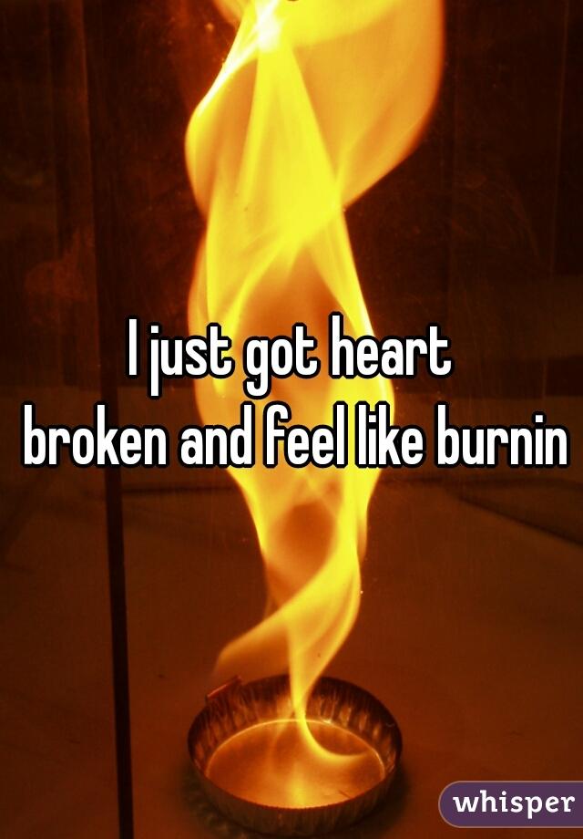 I just got heart  broken and feel like burning