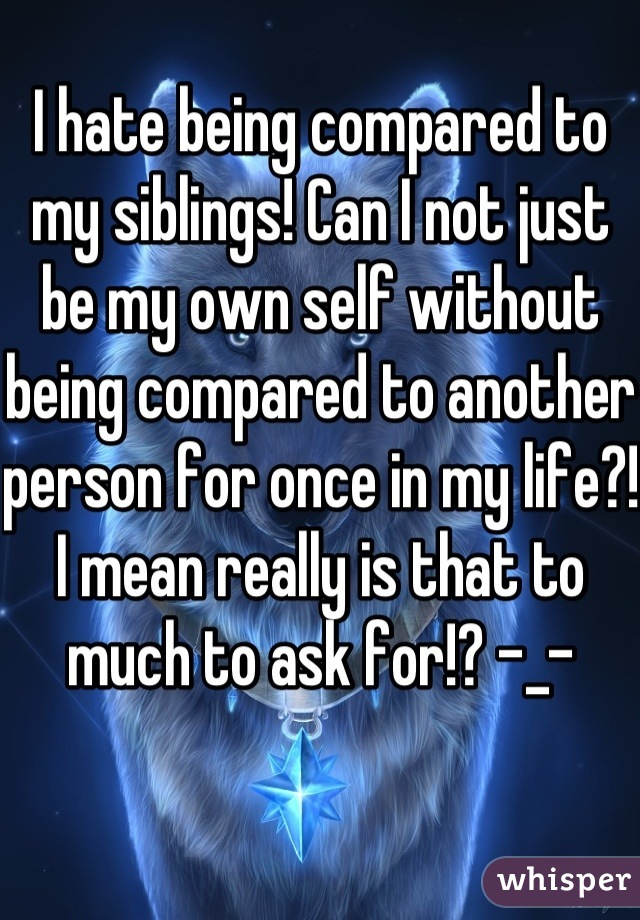 I hate being compared to my siblings! Can I not just be my own self without being compared to another person for once in my life?! I mean really is that to much to ask for!? -_-