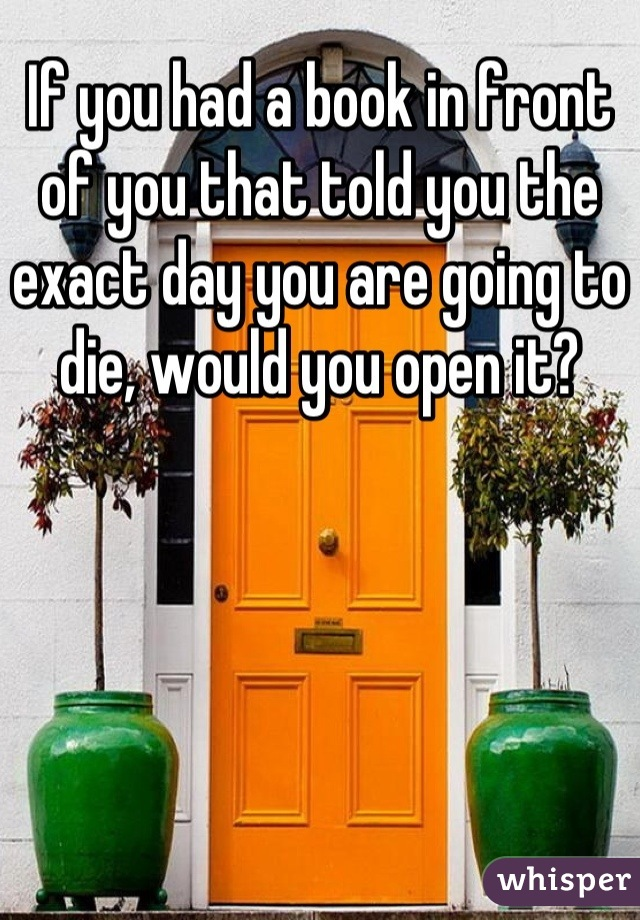 If you had a book in front of you that told you the exact day you are going to die, would you open it?