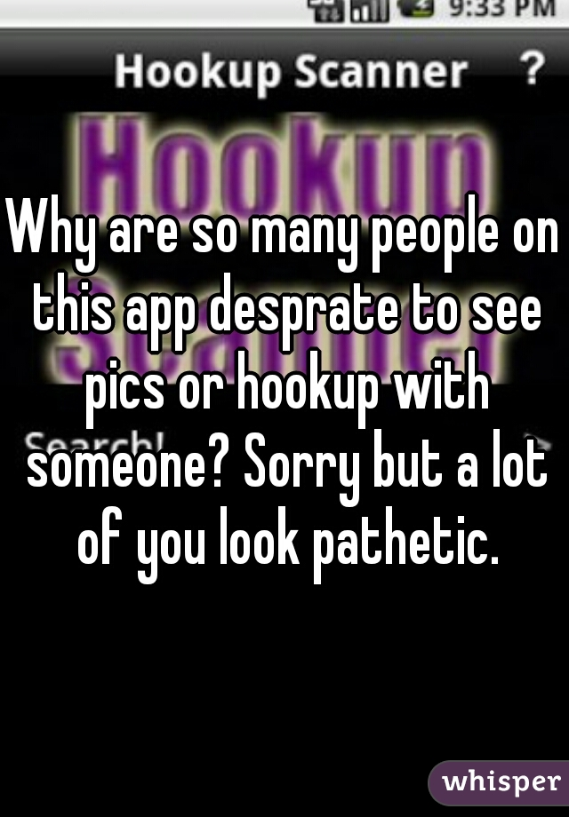 Why are so many people on this app desprate to see pics or hookup with someone? Sorry but a lot of you look pathetic.