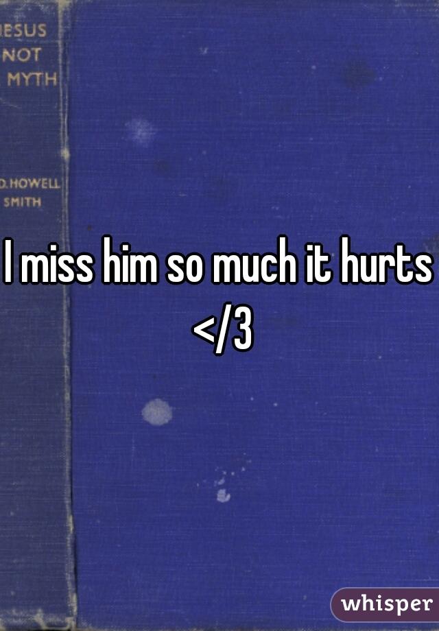 I miss him so much it hurts </3