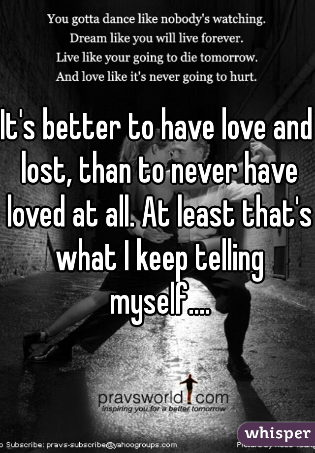 It's better to have love and lost, than to never have loved at all. At least that's what I keep telling myself....