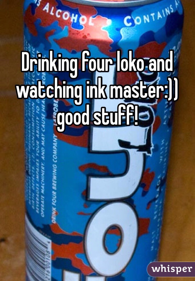 Drinking four loko and watching ink master:)) good stuff!
