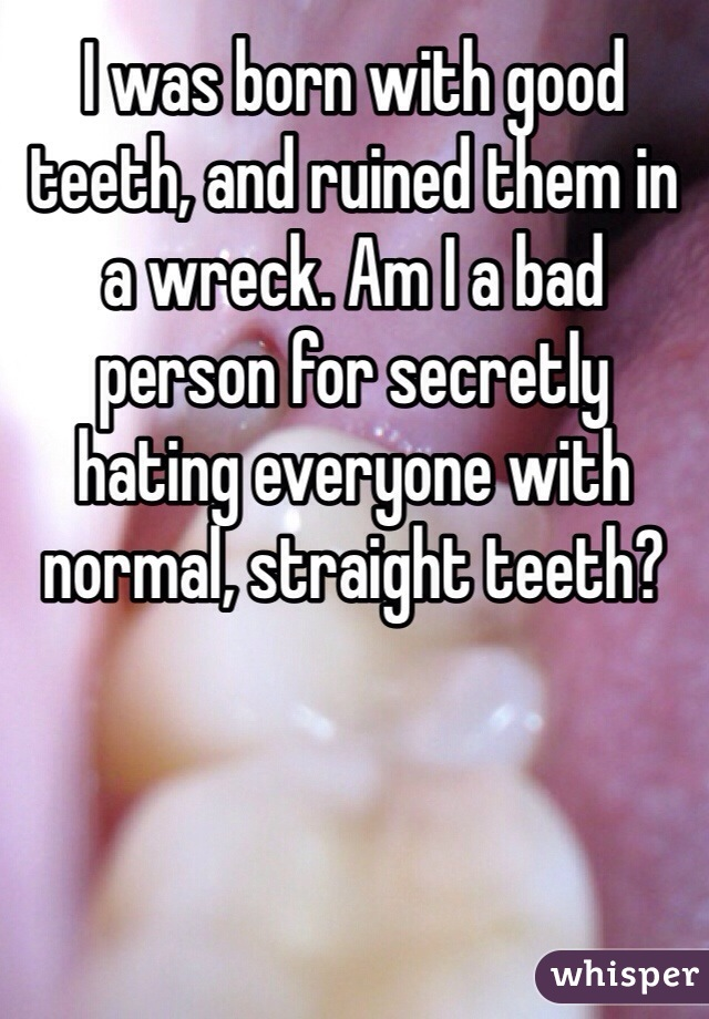 I was born with good teeth, and ruined them in a wreck. Am I a bad person for secretly hating everyone with normal, straight teeth?
