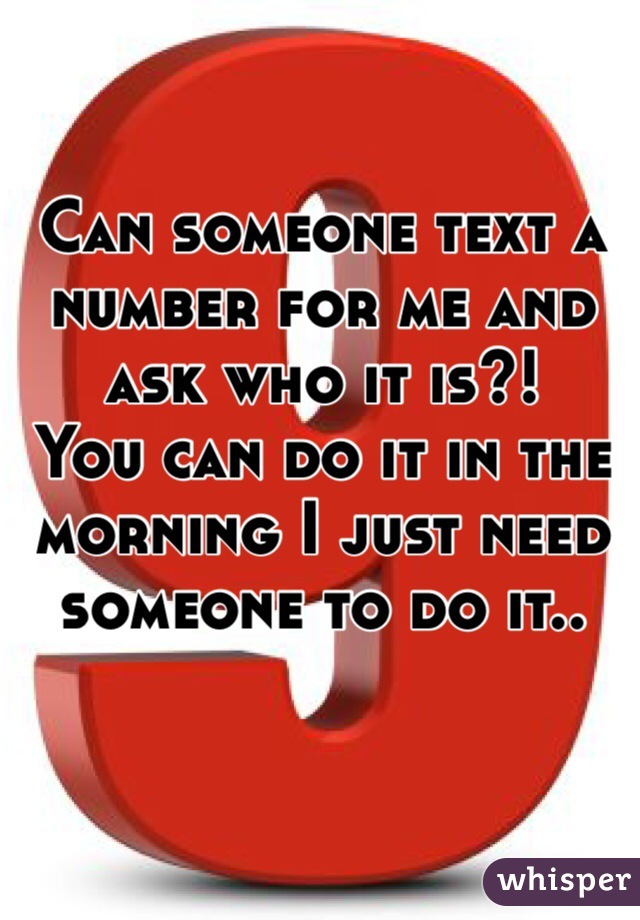 Can someone text a number for me and ask who it is?! You can do it in the morning I just need someone to do it..