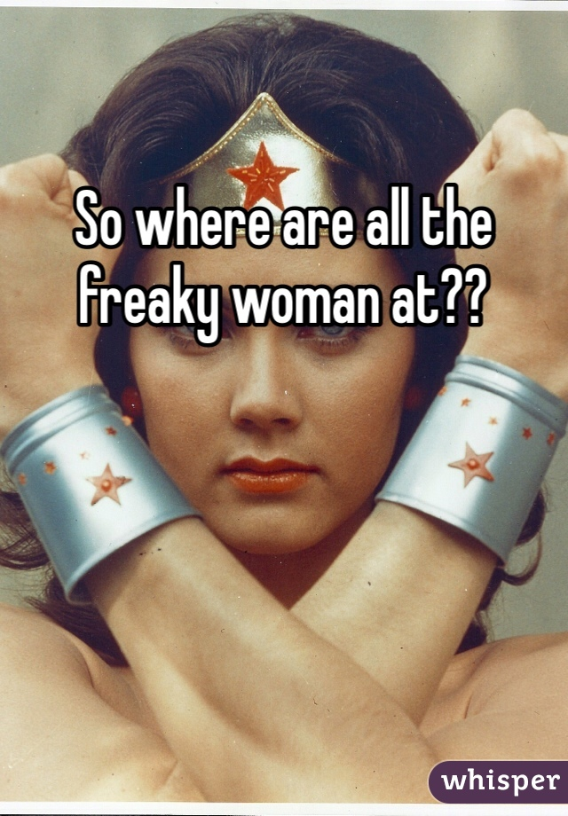 So where are all the freaky woman at??