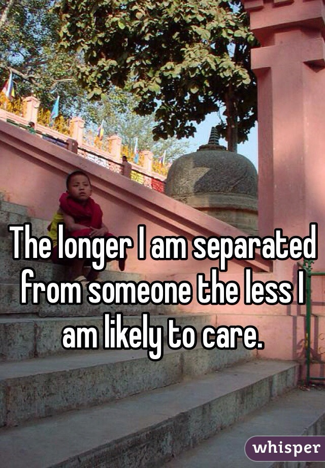 The longer I am separated from someone the less I am likely to care.