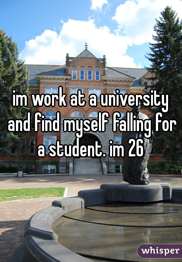 im work at a university and find myself falling for a student. im 26