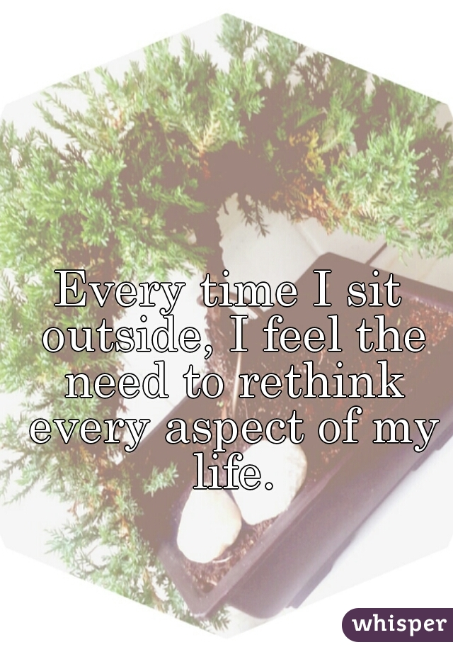 Every time I sit outside, I feel the need to rethink every aspect of my life.