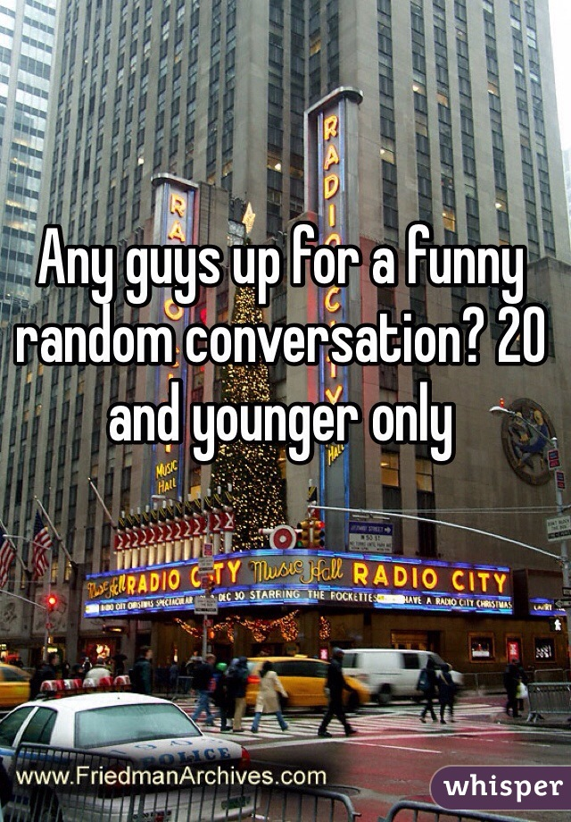 Any guys up for a funny random conversation? 20 and younger only