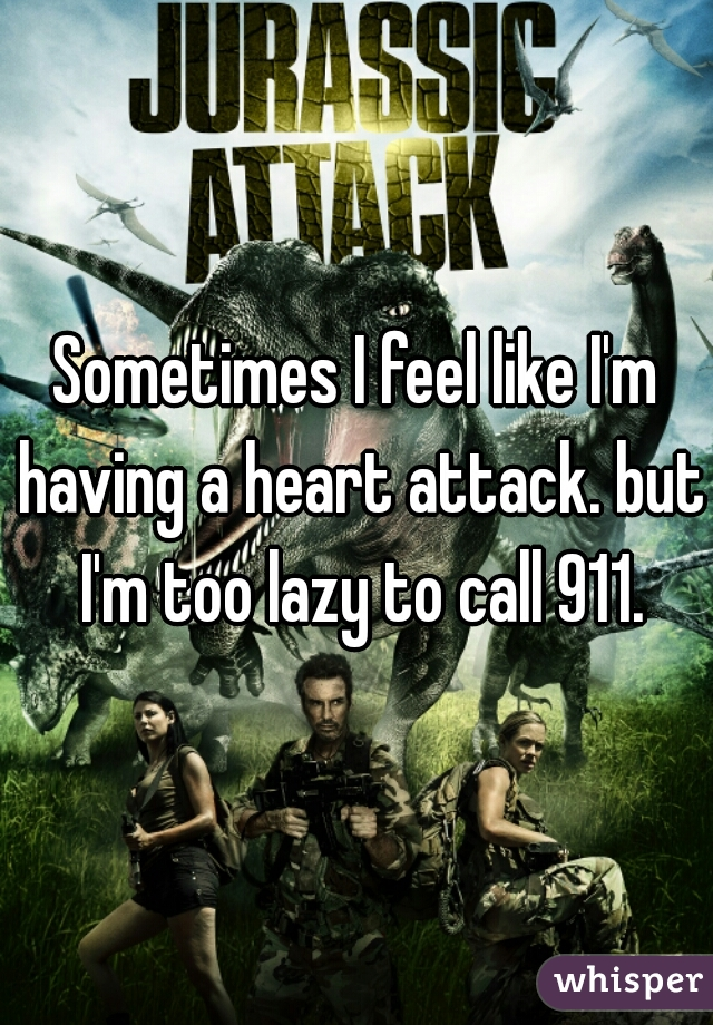 Sometimes I feel like I'm having a heart attack. but I'm too lazy to call 911.