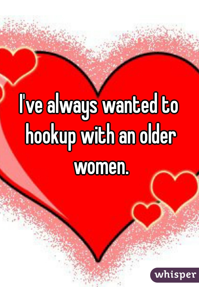 I've always wanted to hookup with an older women.