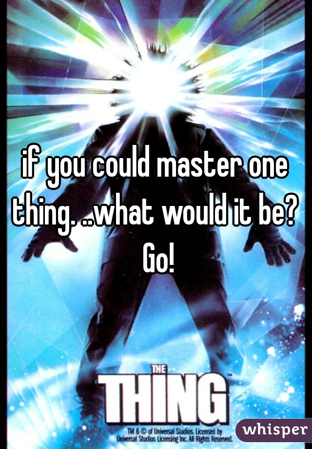 if you could master one thing. ..what would it be?  Go!