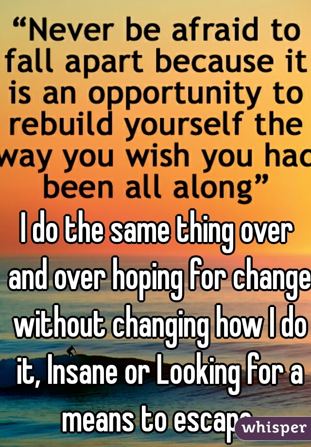 I do the same thing over and over hoping for change without changing how I do it, Insane or Looking for a means to escape.