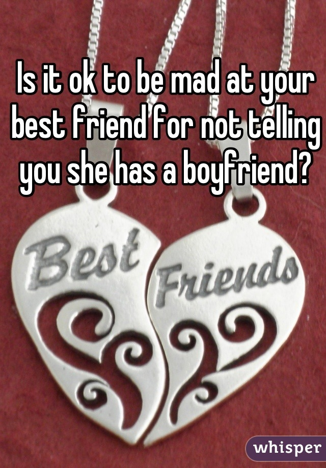 Is it ok to be mad at your best friend for not telling you she has a boyfriend?