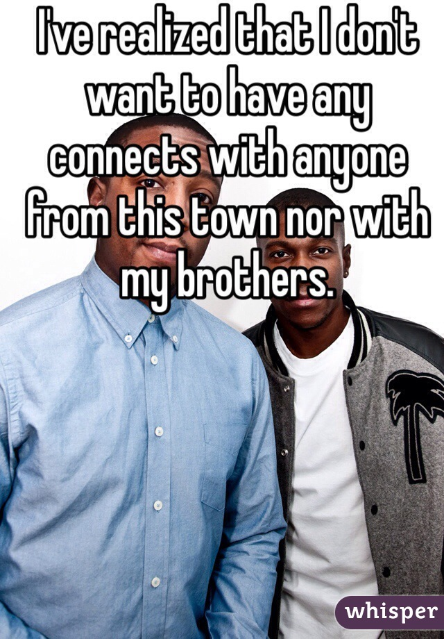I've realized that I don't want to have any connects with anyone from this town nor with my brothers.
