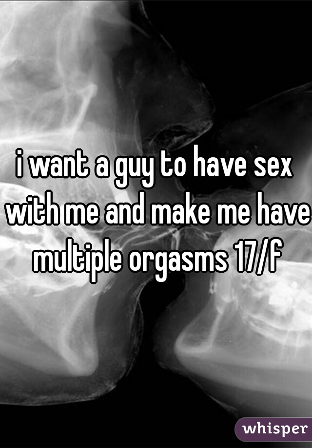 i want a guy to have sex with me and make me have multiple orgasms 17/f