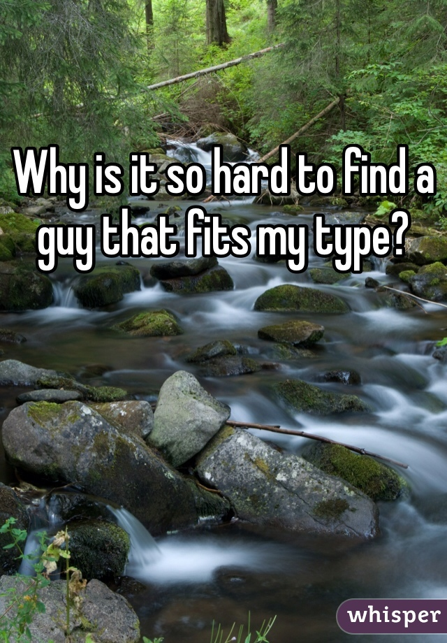 Why is it so hard to find a guy that fits my type?