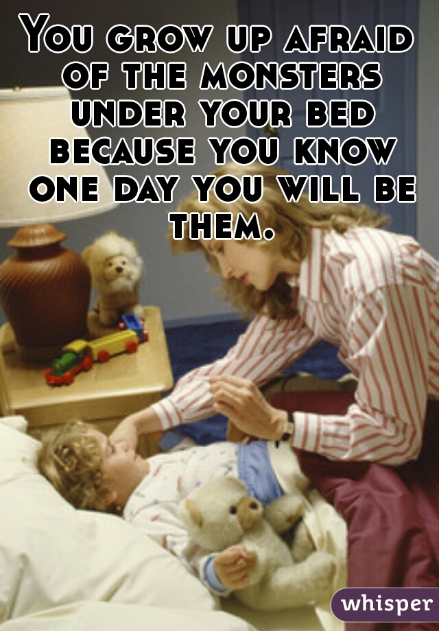 You grow up afraid of the monsters under your bed because you know one day you will be them.