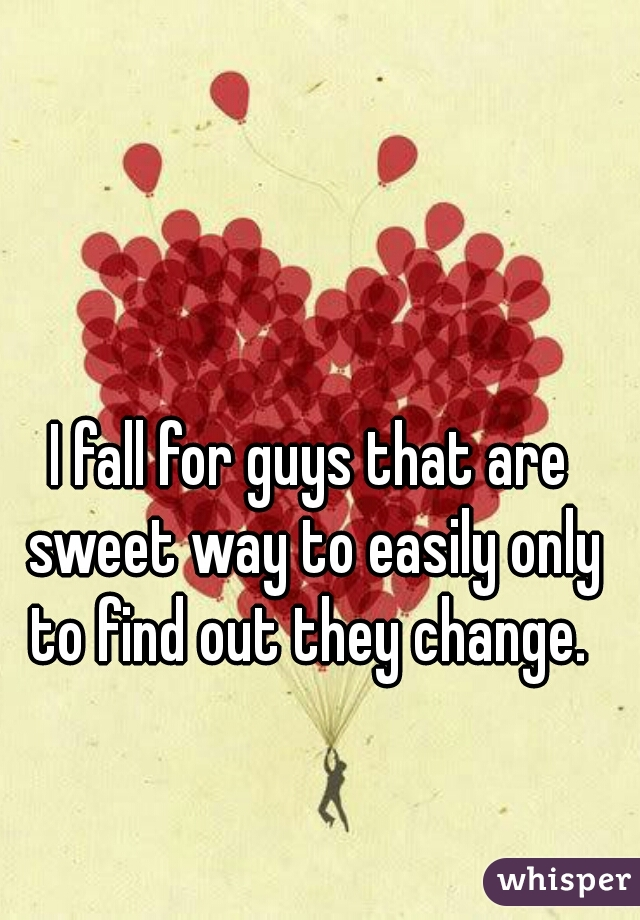 I fall for guys that are sweet way to easily only to find out they change.