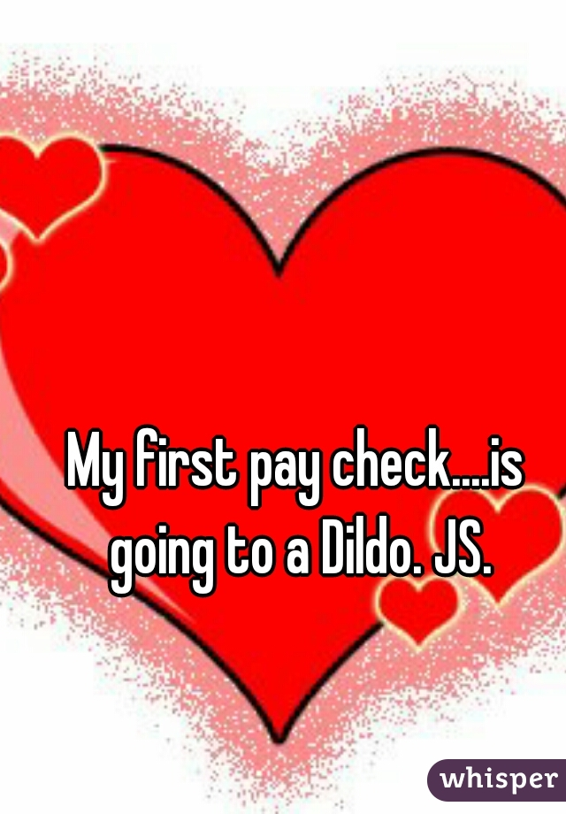 My first pay check....is going to a Dildo. JS.