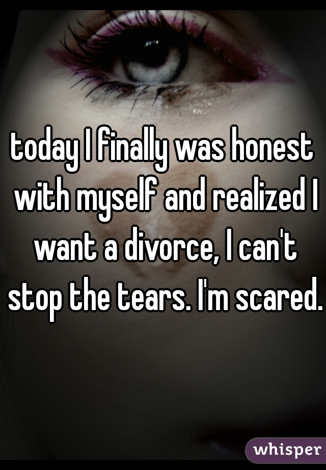 today I finally was honest with myself and realized I want a divorce, I can't stop the tears. I'm scared.