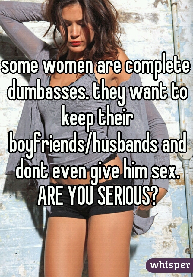 some women are complete dumbasses. they want to keep their boyfriends/husbands and dont even give him sex. ARE YOU SERIOUS?