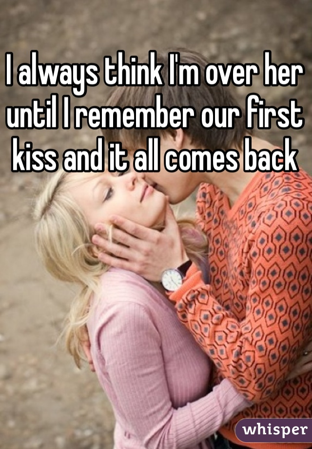 I always think I'm over her until I remember our first kiss and it all comes back